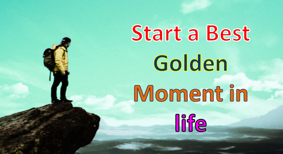 How to Start a Best Golden Moment in life 2021